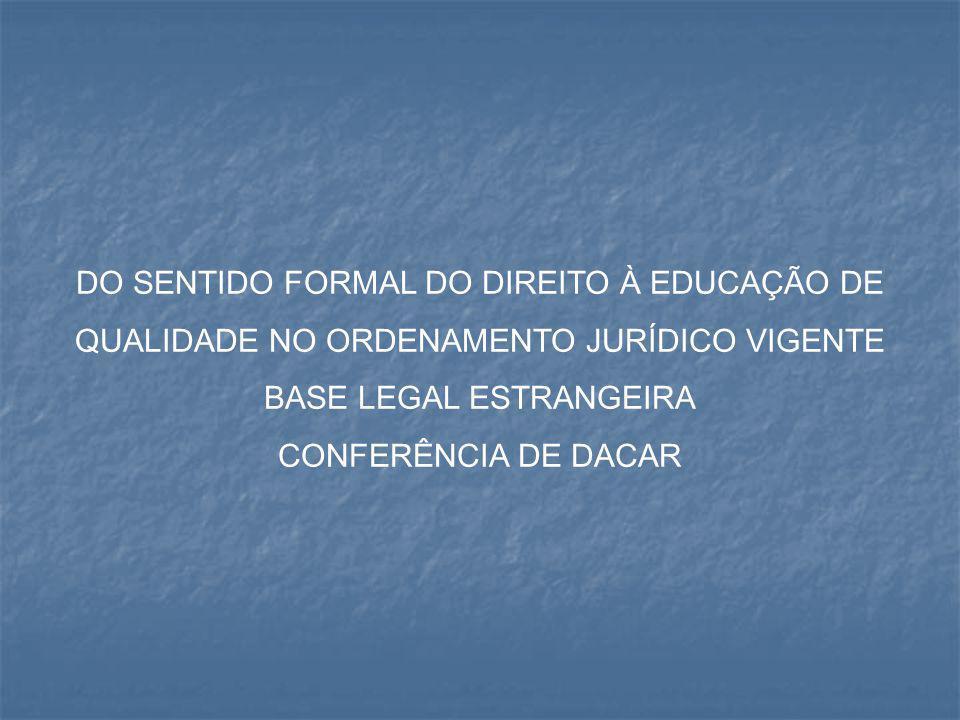 DO SENTIDO FORMAL DO DIREITO À EDUCAÇÃO DE QUALIDADE NO ORDENAMENTO JURÍDICO VIGENTE BASE LEGAL ESTRANGEIRA CONFERÊNCIA DE DACAR