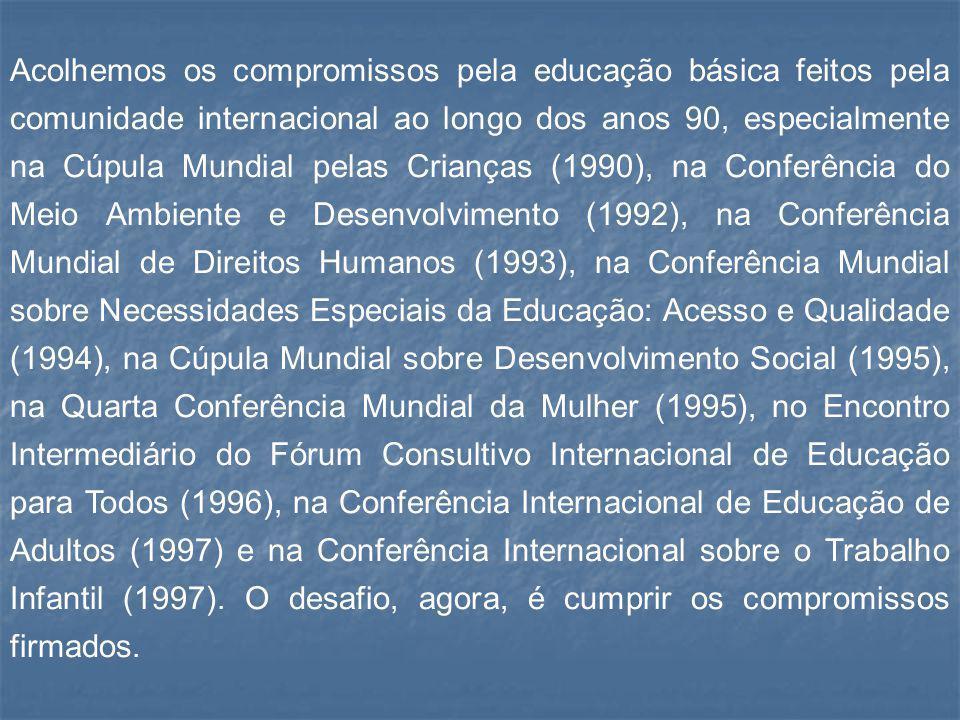 Acolhemos os compromissos pela educação básica feitos pela comunidade internacional ao longo dos anos 90, especialmente na Cúpula Mundial pelas Crianç