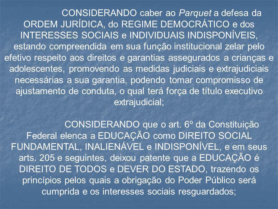 CONSIDERANDO caber ao Parquet a defesa da ORDEM JURÍDICA, do REGIME DEMOCRÁTICO e dos INTERESSES SOCIAIS e INDIVIDUAIS INDISPONÍVEIS, estando compreen