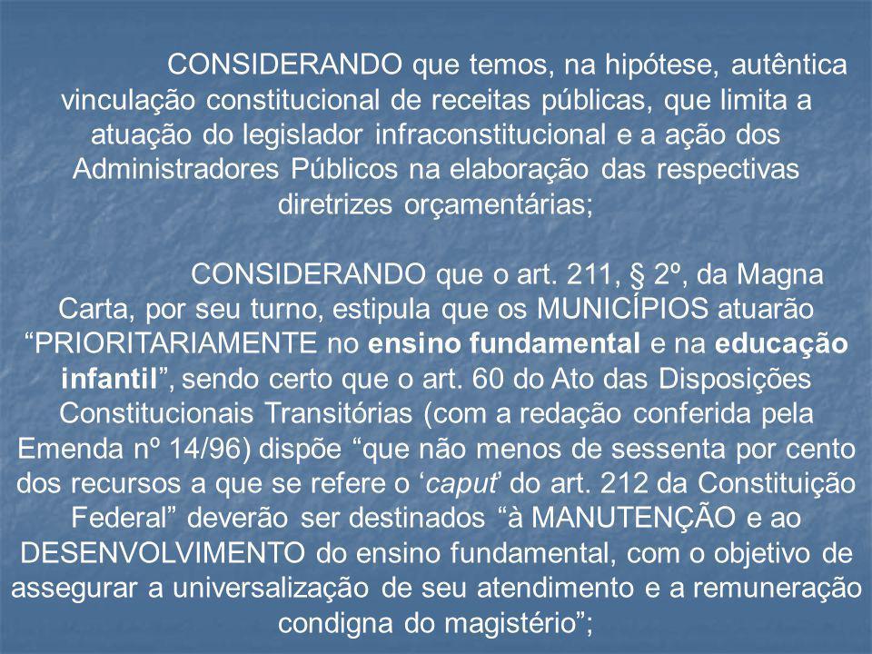 CONSIDERANDO que temos, na hipótese, autêntica vinculação constitucional de receitas públicas, que limita a atuação do legislador infraconstitucional