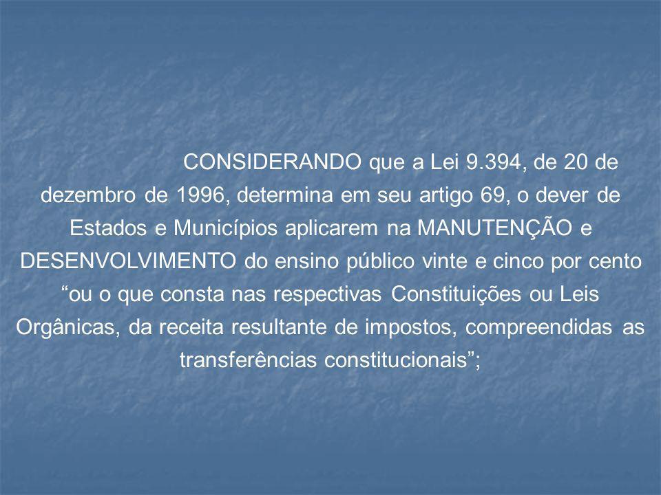 CONSIDERANDO que a Lei 9.394, de 20 de dezembro de 1996, determina em seu artigo 69, o dever de Estados e Municípios aplicarem na MANUTENÇÃO e DESENVO