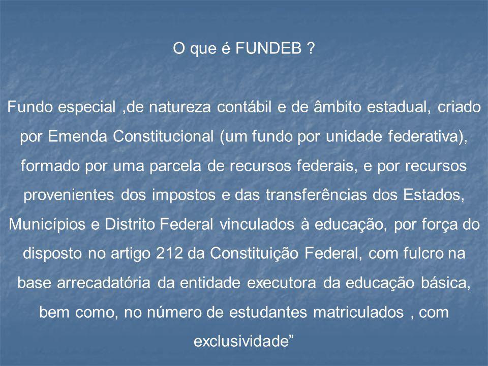 O que é FUNDEB ? Fundo especial,de natureza contábil e de âmbito estadual, criado por Emenda Constitucional (um fundo por unidade federativa), formado