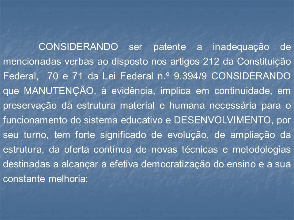 CONSIDERANDO ser patente a inadequação de mencionadas verbas ao disposto nos artigos 212 da Constituição Federal, 70 e 71 da Lei Federal n.º 9.394/9 C