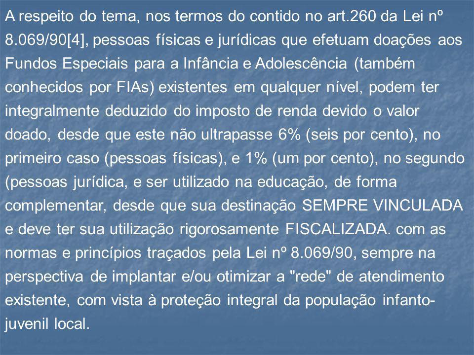 A respeito do tema, nos termos do contido no art.260 da Lei nº 8.069/90[4], pessoas físicas e jurídicas que efetuam doações aos Fundos Especiais para