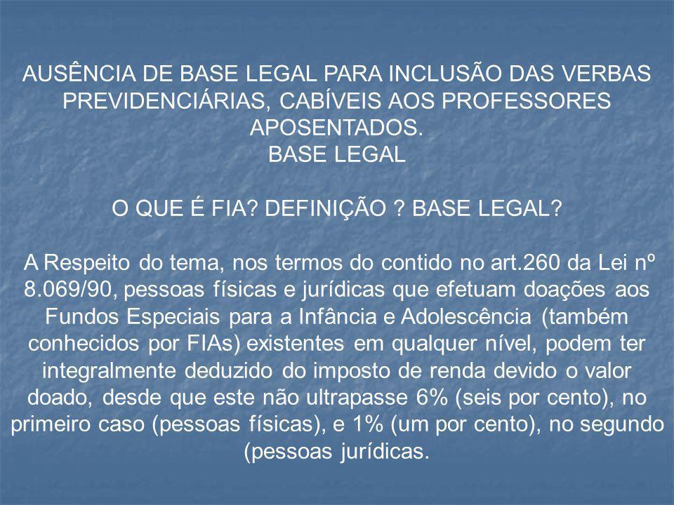 AUSÊNCIA DE BASE LEGAL PARA INCLUSÃO DAS VERBAS PREVIDENCIÁRIAS, CABÍVEIS AOS PROFESSORES APOSENTADOS. BASE LEGAL O QUE É FIA? DEFINIÇÃO ? BASE LEGAL?