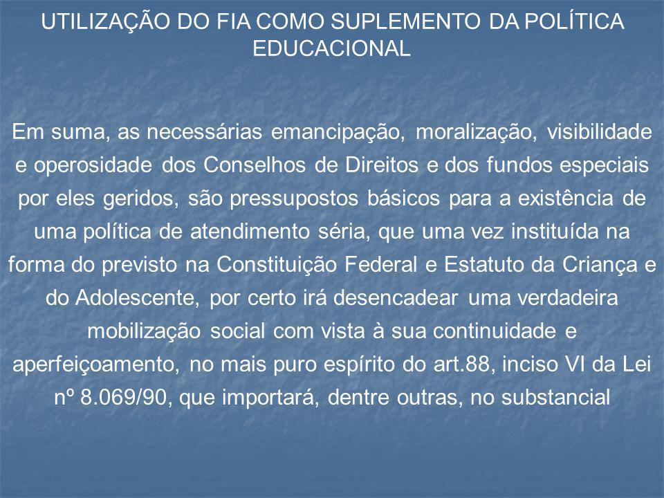 UTILIZAÇÃO DO FIA COMO SUPLEMENTO DA POLÍTICA EDUCACIONAL Em suma, as necessárias emancipação, moralização, visibilidade e operosidade dos Conselhos d