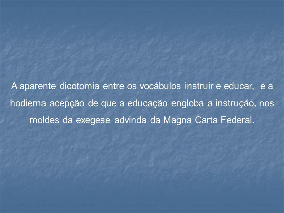 A aparente dicotomia entre os vocábulos instruir e educar, e a hodierna acepção de que a educação engloba a instrução, nos moldes da exegese advinda d