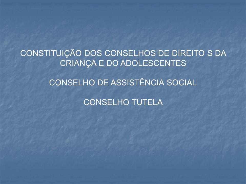 CONSTITUIÇÃO DOS CONSELHOS DE DIREITO S DA CRIANÇA E DO ADOLESCENTES CONSELHO DE ASSISTÊNCIA SOCIAL CONSELHO TUTELA