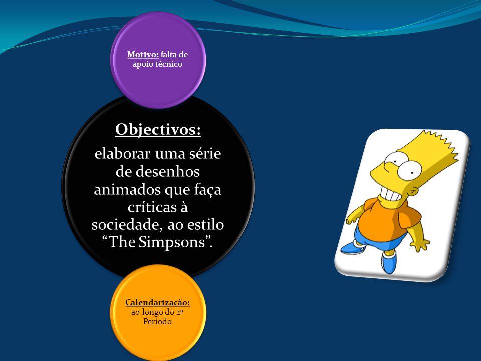 Objectivos: elaborar uma série de desenhos animados que faça críticas à sociedade, ao estilo The Simpsons .