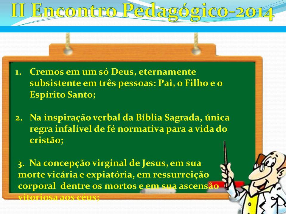 1.Cremos em um só Deus, eternamente subsistente em três pessoas: Pai, o Filho e o Espírito Santo; 2.Na inspiração verbal da Bíblia Sagrada, única regr