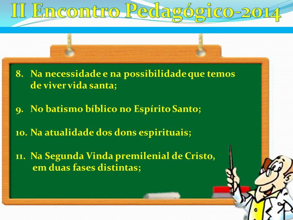 8.Na necessidade e na possibilidade que temos de viver vida santa; 9.No batismo bíblico no Espírito Santo; 10.Na atualidade dos dons espirituais; 11.N