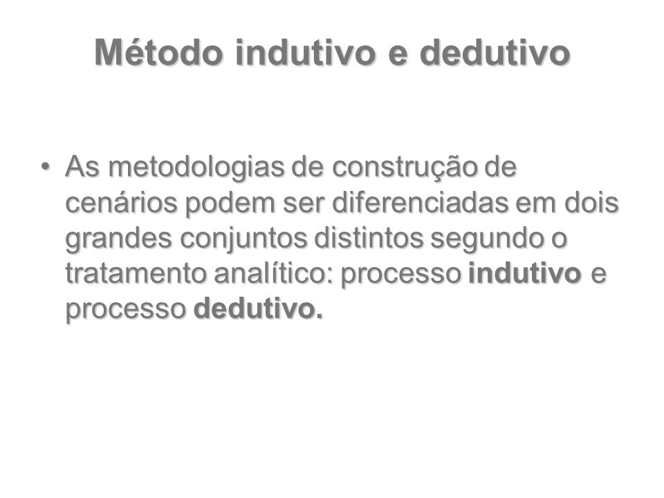 Método indutivo e dedutivo As metodologias de construção de cenários podem ser diferenciadas em dois grandes conjuntos distintos segundo o tratamento