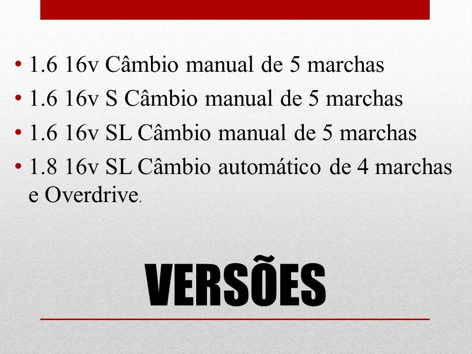 VERSÕES 1.6 16v Câmbio manual de 5 marchas 1.6 16v S Câmbio manual de 5 marchas 1.6 16v SL Câmbio manual de 5 marchas 1.8 16v SL Câmbio automático de 4 marchas e Overdrive.