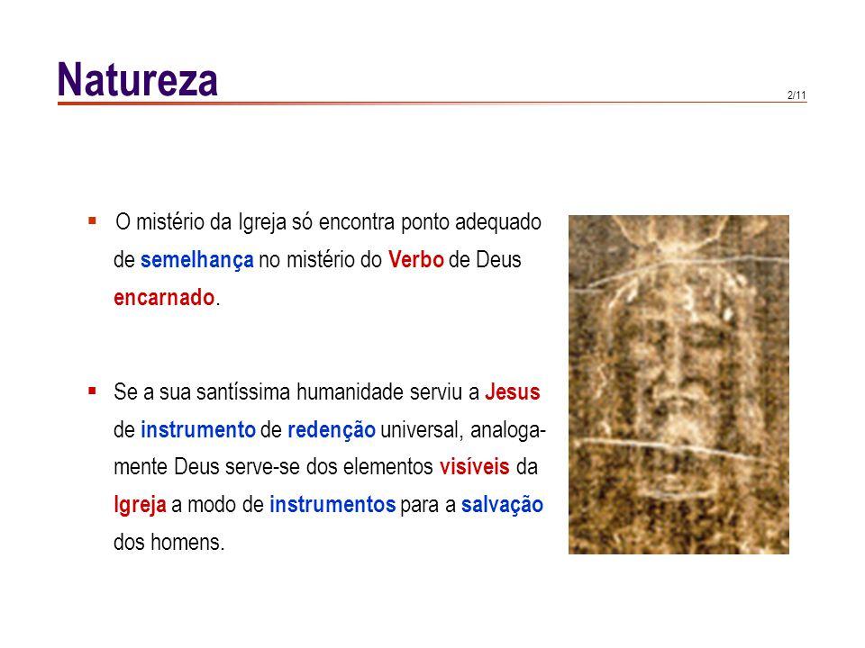 2/11 Natureza  O mistério da Igreja só encontra ponto adequado de semelhança no mistério do Verbo de Deus encarnado.  Se a sua santíssima humanidade