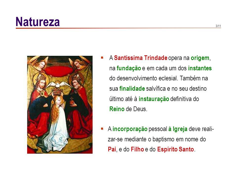 3/11 Natureza   A Santíssima Trindade opera na origem, na fundação e em cada um dos instantes do desenvolvimento eclesial. Também na sua finalidade