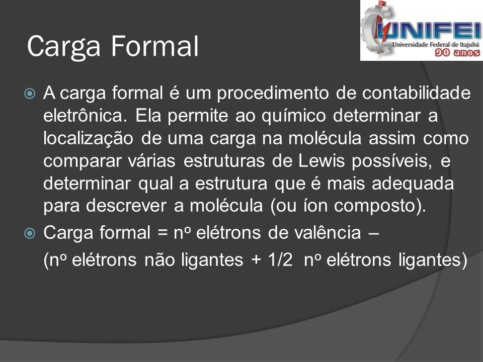 Exercício 04  Determinar a carga formal do [CN] - C 1s 2 2s 2 2p 2 N 1s 2 2s 2 2p 3 Carbono = 4 elétrons de valência Nitrogênio = 5 elétrons de valência C = 4 – (2 + 3) = -1 N = 5 – (2 + 3) = 0 -1 + 0 = -1 (Carga Formal)