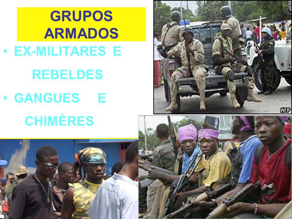 EX-MILITARES E REBELDES  Nortearam o mandato da MINUSTAH; Julgavam-se responsáveis pela queda de Aristide; Têm apoio de boa parte da população; A difícil situação de hoje é conseqüência da maneira inadequada e ilegal pela qual as Forças Armadas do Haiti foram extintas, em 1994;