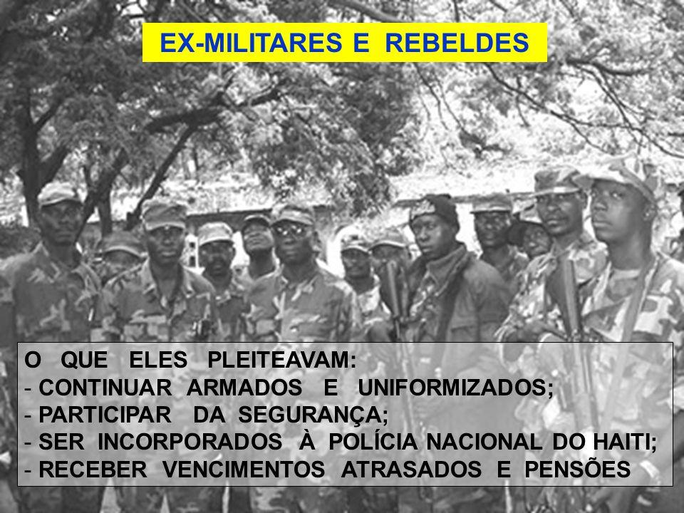 EX-MILITARES E REBELDES O QUE ELES PLEITEAVAM: - CONTINUAR ARMADOS E UNIFORMIZADOS; - PARTICIPAR DA SEGURANÇA; - SER INCORPORADOS À POLÍCIA NACIONAL DO HAITI; - RECEBER VENCIMENTOS ATRASADOS E PENSÕES