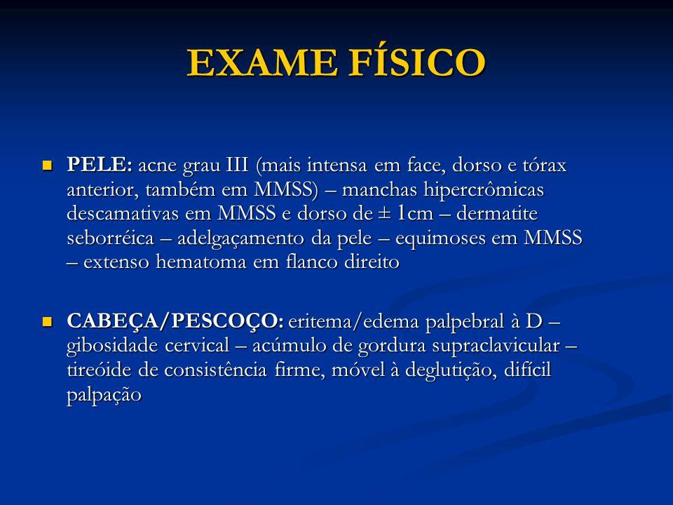 EXAME FÍSICO PELE: acne grau III (mais intensa em face, dorso e tórax anterior, também em MMSS) – manchas hipercrômicas descamativas em MMSS e dorso de ± 1 cm – dermatite seborréica – adelgaçamento da pele – equimoses em MMSS – extenso hematoma em flanco direito PELE: acne grau III (mais intensa em face, dorso e tórax anterior, também em MMSS) – manchas hipercrômicas descamativas em MMSS e dorso de ± 1 cm – dermatite seborréica – adelgaçamento da pele – equimoses em MMSS – extenso hematoma em flanco direito CABEÇA/PESCOÇO: eritema/edema palpebral à D – gibosidade cervical – acúmulo de gordura supraclavicular – tireóide de consistência firme, móvel à deglutição, difícil palpação CABEÇA/PESCOÇO: eritema/edema palpebral à D – gibosidade cervical – acúmulo de gordura supraclavicular – tireóide de consistência firme, móvel à deglutição, difícil palpação