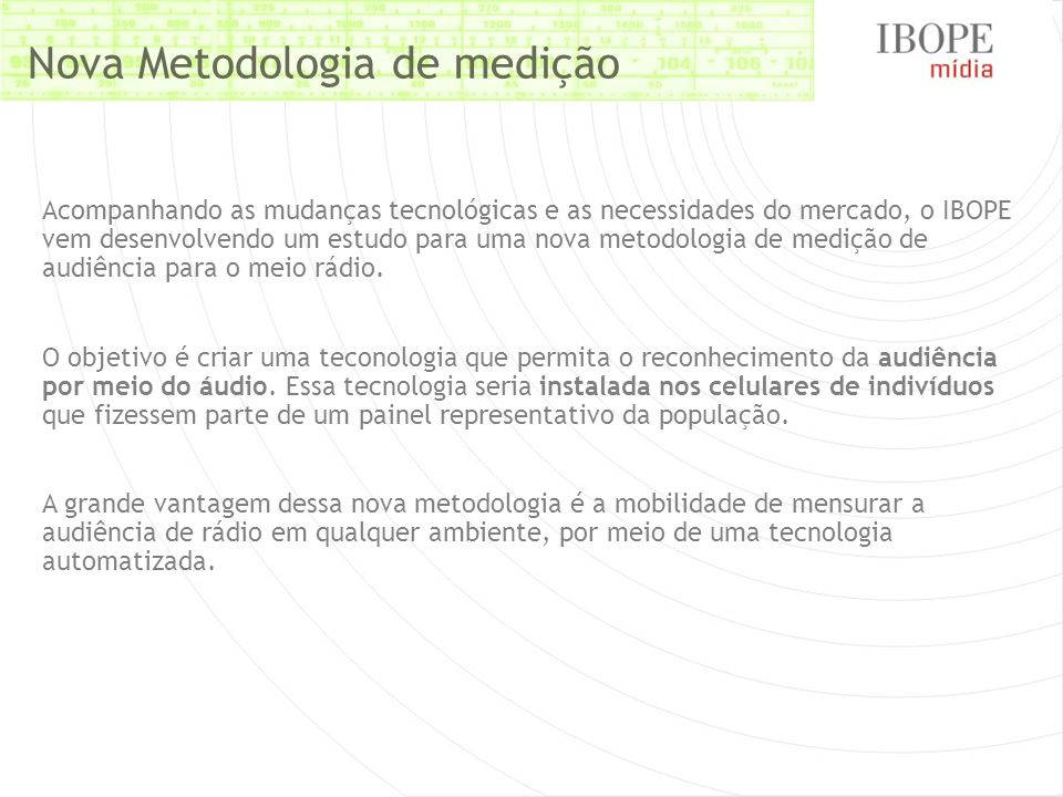 Nova Metodologia de medição Acompanhando as mudanças tecnológicas e as necessidades do mercado, o IBOPE vem desenvolvendo um estudo para uma nova metodologia de medição de audiência para o meio rádio.
