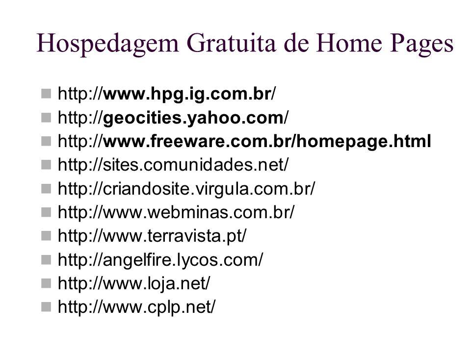Hospedagem Gratuita de Home Pages http://www.hpg.ig.com.br/ http://geocities.yahoo.com/ http://www.freeware.com.br/homepage.html http://sites.comunida