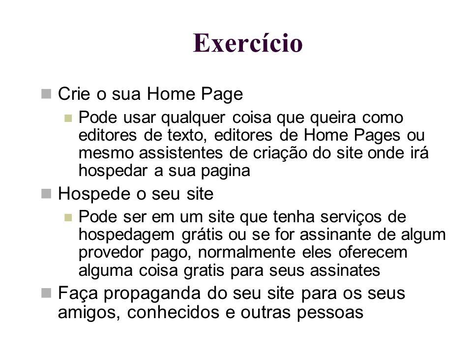 Exercício Crie o sua Home Page Pode usar qualquer coisa que queira como editores de texto, editores de Home Pages ou mesmo assistentes de criação do s