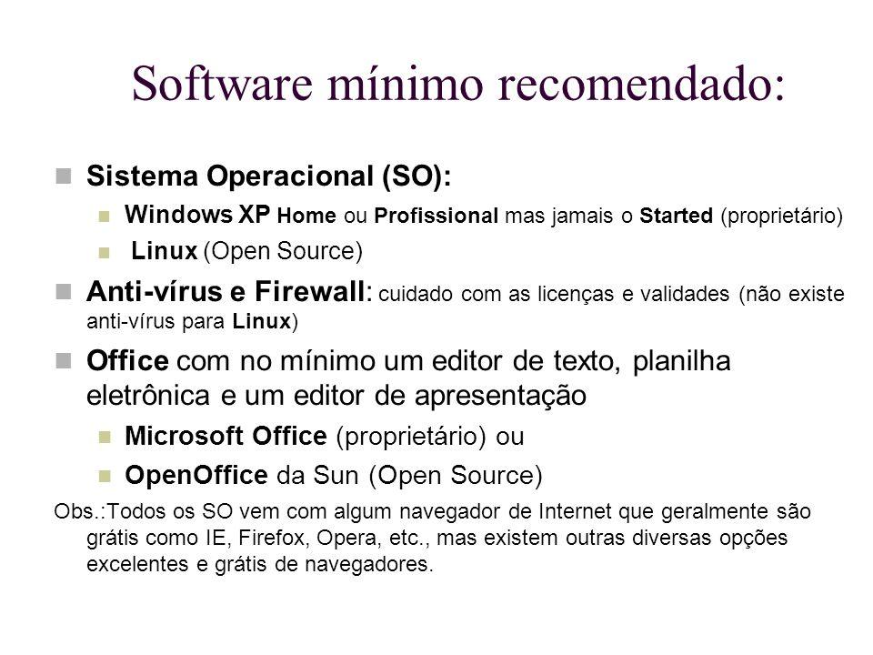 Software mínimo recomendado: Sistema Operacional (SO): Windows XP Home ou Profissional mas jamais o Started (proprietário) Linux (Open Source) Anti-ví