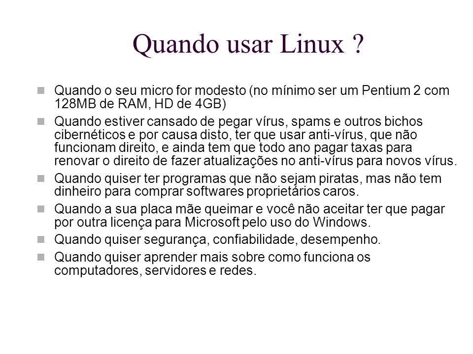 Quando usar Linux ? Quando o seu micro for modesto (no mínimo ser um Pentium 2 com 128MB de RAM, HD de 4GB) Quando estiver cansado de pegar vírus, spa