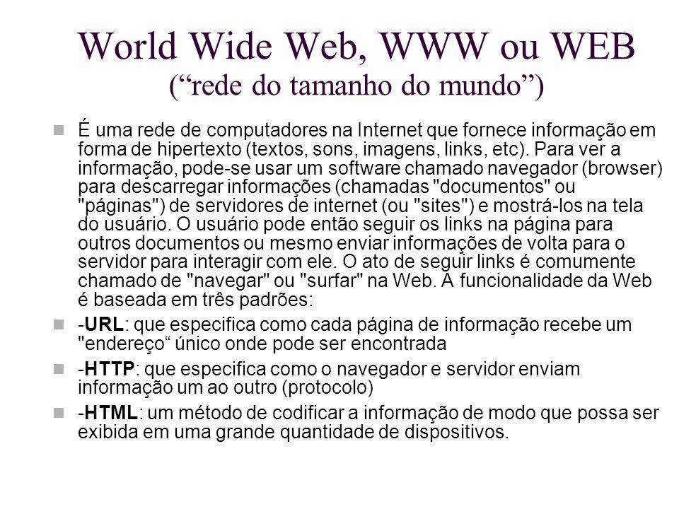 """World Wide Web, WWW ou WEB (""""rede do tamanho do mundo"""") É uma rede de computadores na Internet que fornece informação em forma de hipertexto (textos,"""