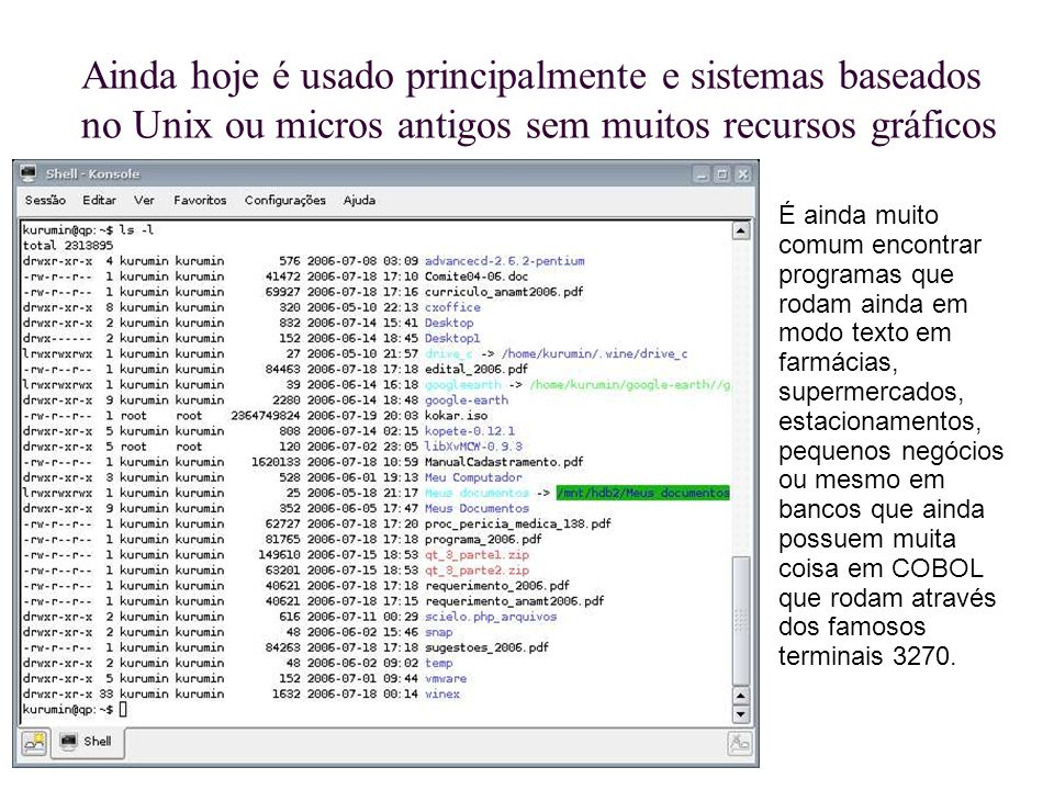 Ainda hoje é usado principalmente e sistemas baseados no Unix ou micros antigos sem muitos recursos gráficos É ainda muito comum encontrar programas q