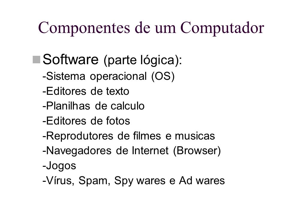 Componentes de um Computador Software (parte lógica): -Sistema operacional (OS) -Editores de texto -Planilhas de calculo -Editores de fotos -Reproduto