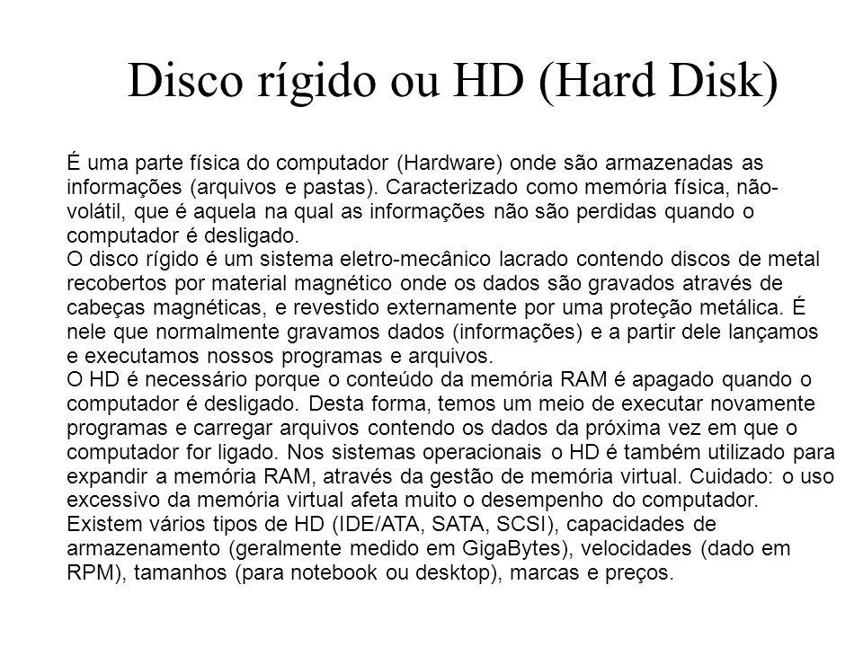 Disco rígido ou HD (Hard Disk) É uma parte física do computador (Hardware) onde são armazenadas as informações (arquivos e pastas). Caracterizado como
