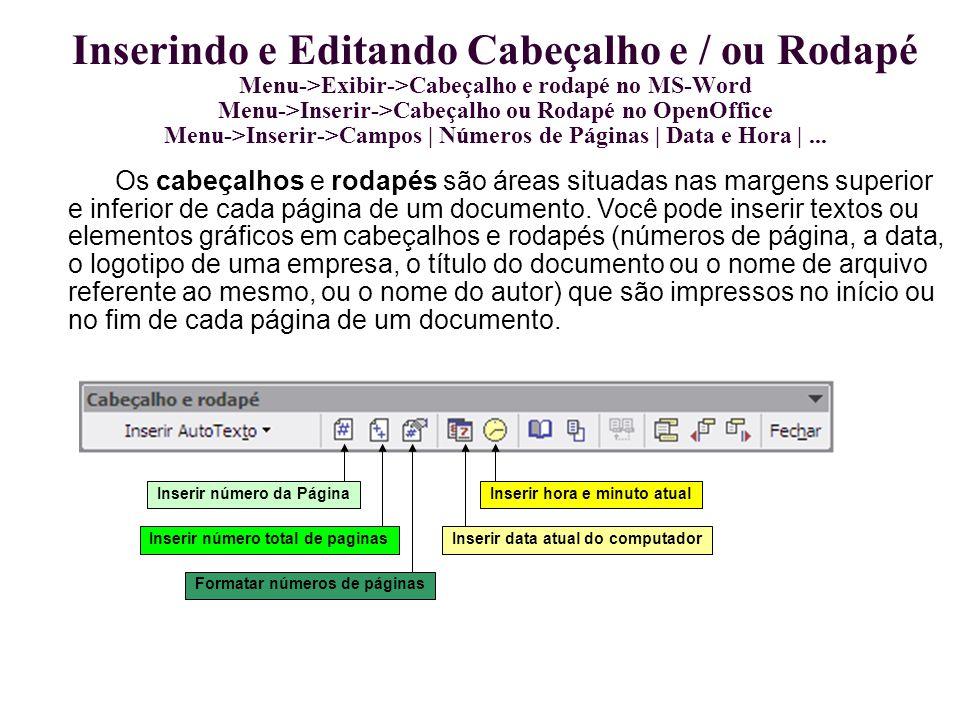 Inserindo e Editando Cabeçalho e / ou Rodapé Menu->Exibir->Cabeçalho e rodapé no MS-Word Menu->Inserir->Cabeçalho ou Rodapé no OpenOffice Menu->Inseri