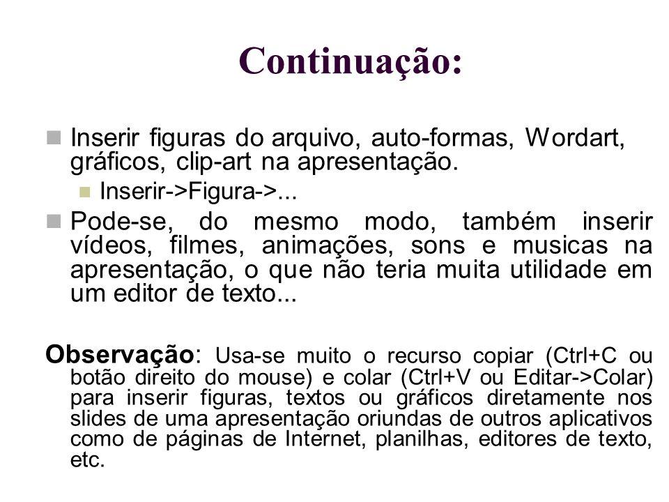 Continuação: Inserir figuras do arquivo, auto-formas, Wordart, gráficos, clip-art na apresentação. Inserir->Figura->... Pode-se, do mesmo modo, também