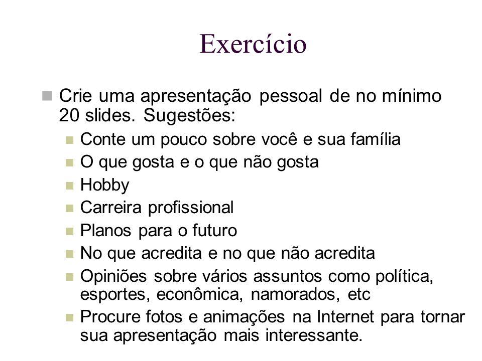 Exercício Crie uma apresentação pessoal de no mínimo 20 slides. Sugestões: Conte um pouco sobre você e sua família O que gosta e o que não gosta Hobby
