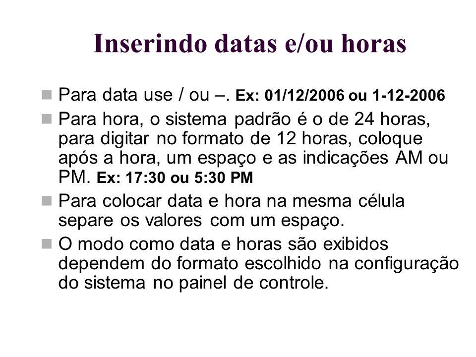 Inserindo datas e/ou horas Para data use / ou –. Ex: 01/12/2006 ou 1-12-2006 Para hora, o sistema padrão é o de 24 horas, para digitar no formato de 1