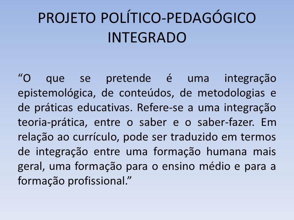 """PROJETO POLÍTICO-PEDAGÓGICO INTEGRADO """"O que se pretende é uma integração epistemológica, de conteúdos, de metodologias e de práticas educativas. Refe"""