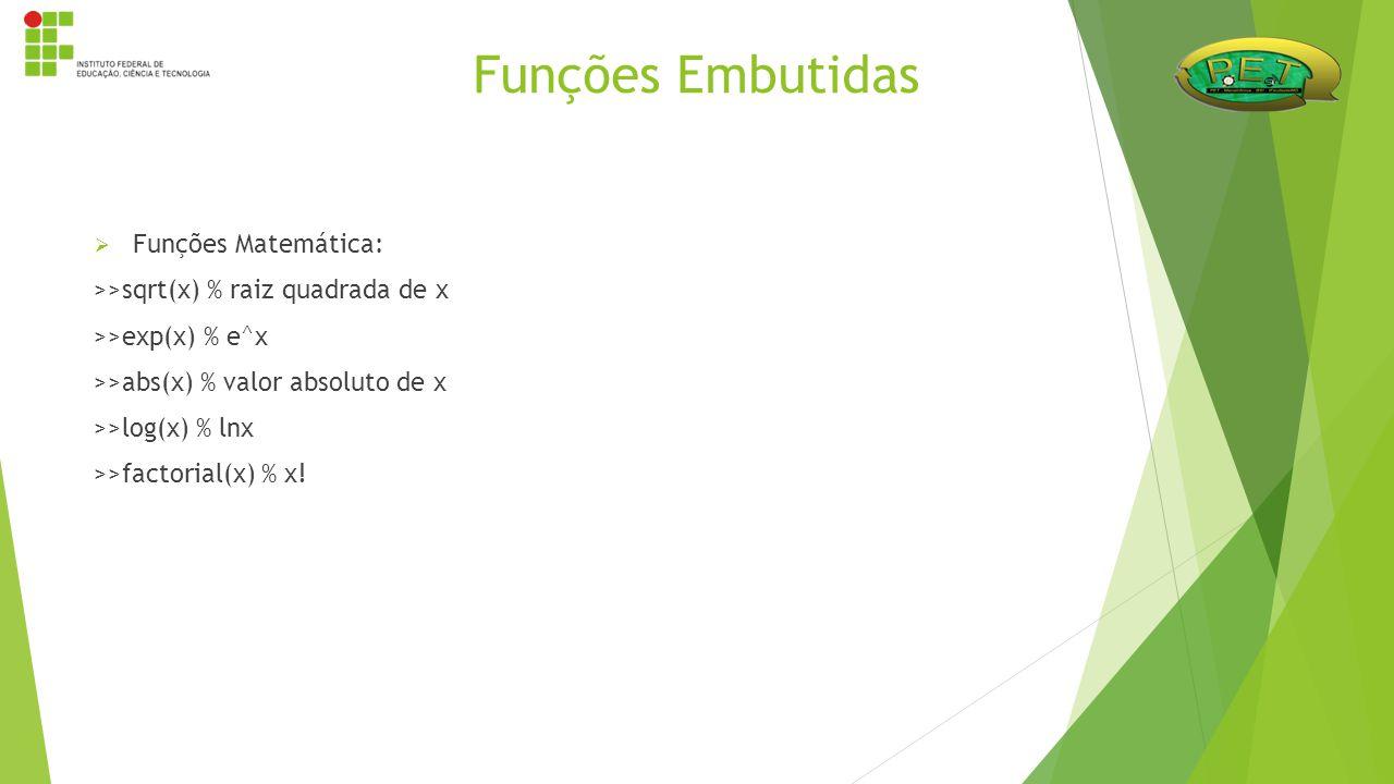  Funções Matemática: >>sqrt(x) % raiz quadrada de x >>exp(x) % e^x >>abs(x) % valor absoluto de x >>log(x) % lnx >>factorial(x) % x! Funções Embutida