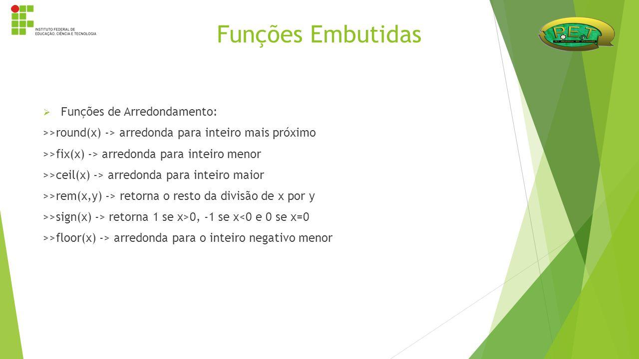  Funções de Arredondamento: >>round(x) -> arredonda para inteiro mais próximo >>fix(x) -> arredonda para inteiro menor >>ceil(x) -> arredonda para in
