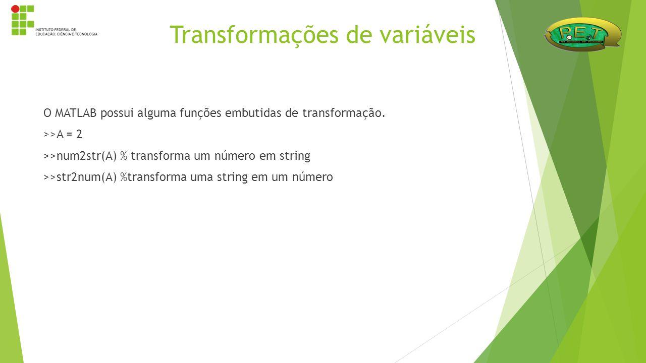 O MATLAB possui alguma funções embutidas de transformação. >>A = 2 >>num2str(A) % transforma um número em string >>str2num(A) %transforma uma string e