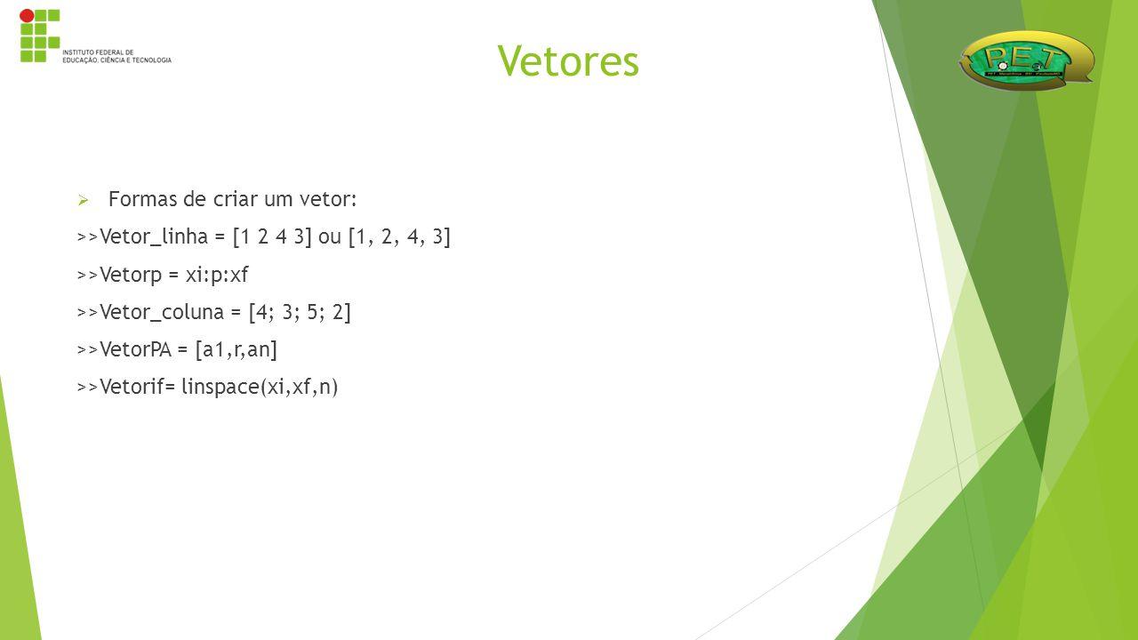 Formas de criar um vetor: >>Vetor_linha = [1 2 4 3] ou [1, 2, 4, 3] >>Vetorp = xi:p:xf >>Vetor_coluna = [4; 3; 5; 2] >>VetorPA = [a1,r,an] >>Vetorif