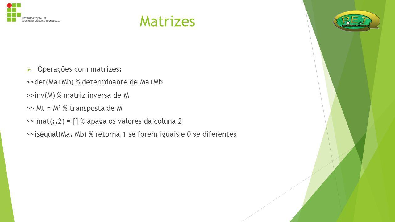  Operações com matrizes: >>det(Ma+Mb) % determinante de Ma+Mb >>inv(M) % matriz inversa de M >> Mt = M' % transposta de M >> mat(:,2) = [] % apaga os