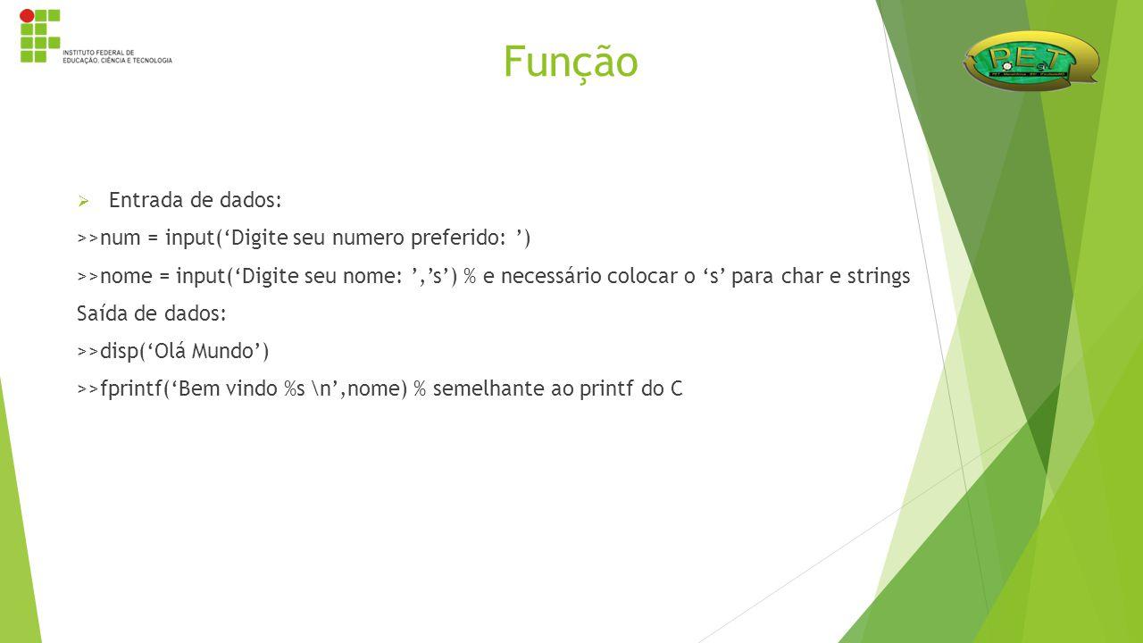  Entrada de dados: >>num = input('Digite seu numero preferido: ') >>nome = input('Digite seu nome: ','s') % e necessário colocar o 's' para char e st