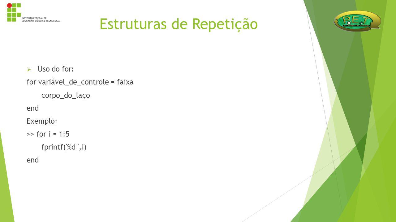  Uso do for: for variável_de_controle = faixa corpo_do_laço end Exemplo: >> for i = 1:5 fprintf('%d ',i) end Estruturas de Repetição