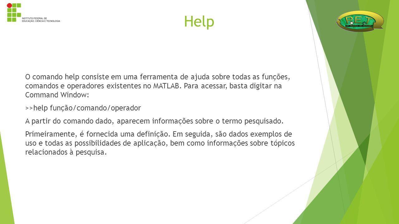 O comando help consiste em uma ferramenta de ajuda sobre todas as funções, comandos e operadores existentes no MATLAB. Para acessar, basta digitar na