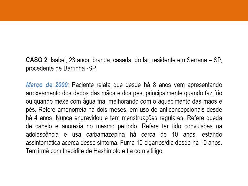 CASO 2 : Isabel, 23 anos, branca, casada, do lar, residente em Serrana – SP, procedente de Barrinha -SP. Março de 2000 : Paciente relata que desde há