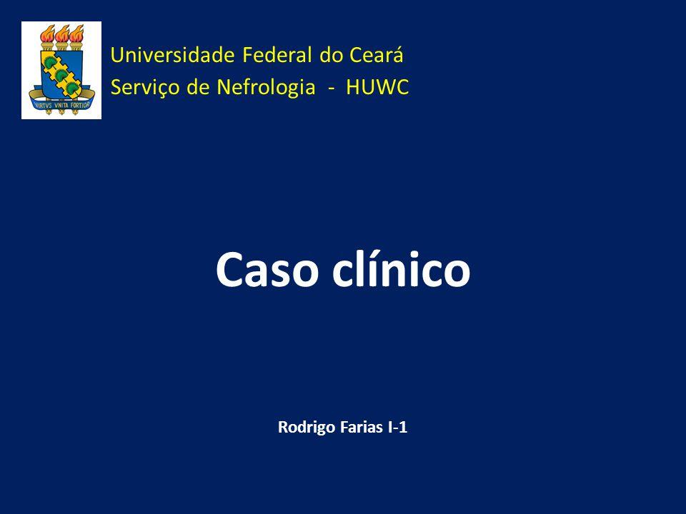 Universidade Federal do Ceará Serviço de Nefrologia - HUWC Caso clínico Rodrigo Farias I-1