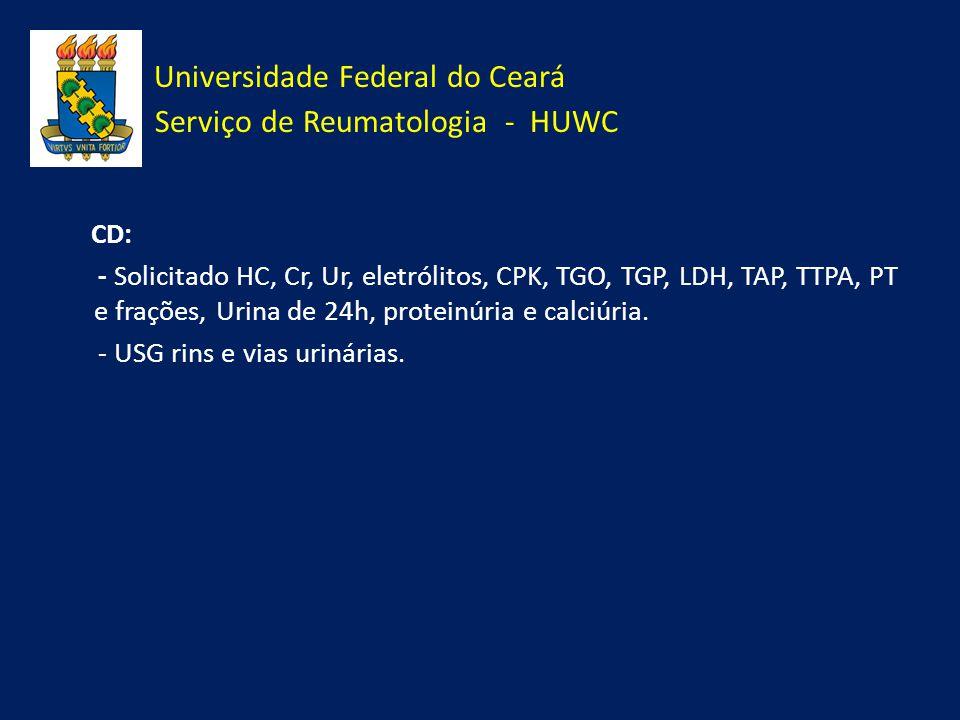 Universidade Federal do Ceará Serviço de Reumatologia - HUWC CD: - Solicitado HC, Cr, Ur, eletrólitos, CPK, TGO, TGP, LDH, TAP, TTPA, PT e frações, Ur