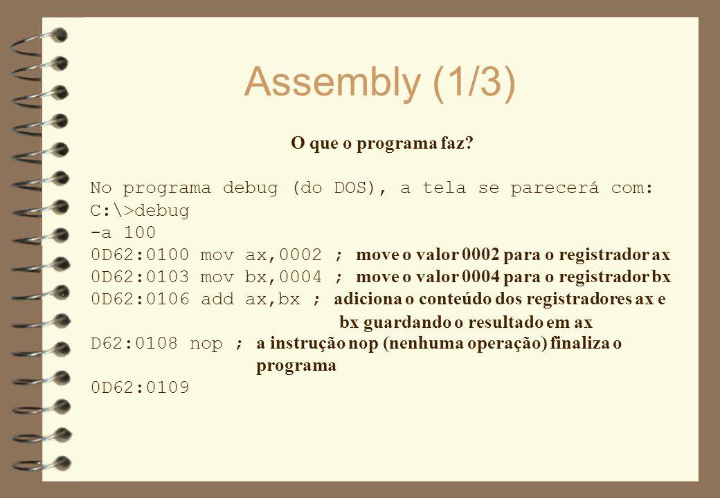 Assembly (1/3) O que o programa faz? No programa debug (do DOS), a tela se parecerá com: C:\>debug -a 100 0D62:0100 mov ax,0002 ; move o valor 0002 pa
