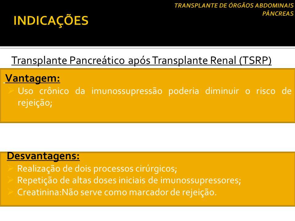 Transplante Pancreático após Transplante Renal (TSRP) Vantagem:  Uso crônico da imunossupressão poderia diminuir o risco de rejeição; Desvantagens: 